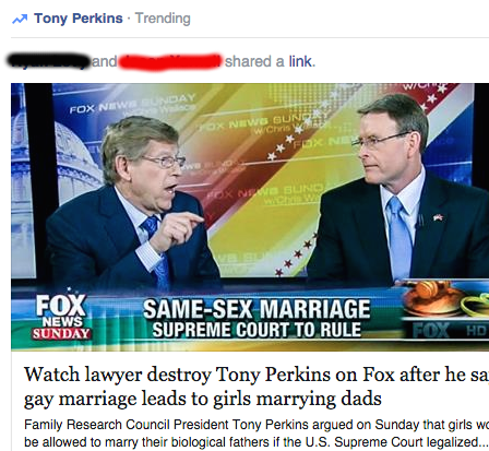 Watch lawyer destroy Tony Perkins on Fox after he says gay marriage leads to girls marrying dads. Family Research Council President Tony Perkins argued on Sunday that girls would be allowed to marry their biological fathers if the U.S. Supreme Court legalized... RAWSTORY.COM