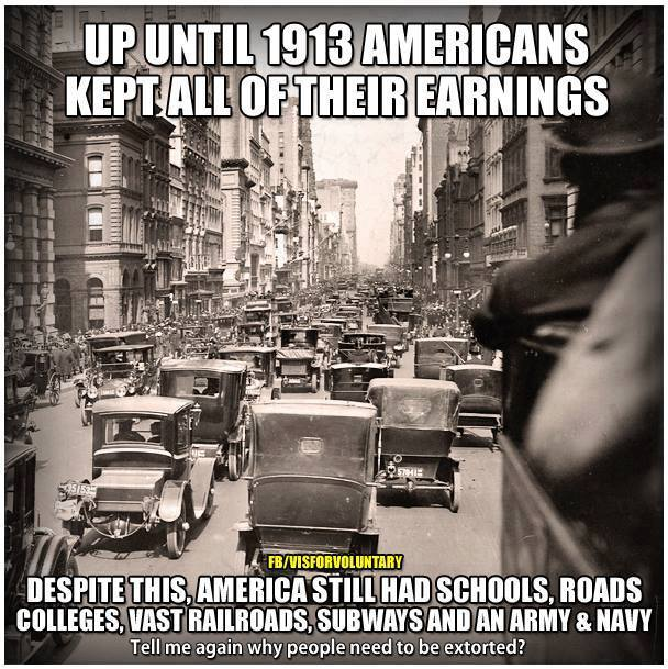 """Up until 1913 Americans kept all of their earnings. Despite this, America still had schools, roads, colleges, vast railroads, subways, and an army & navy. Tell me again why people need to be extorted?"""